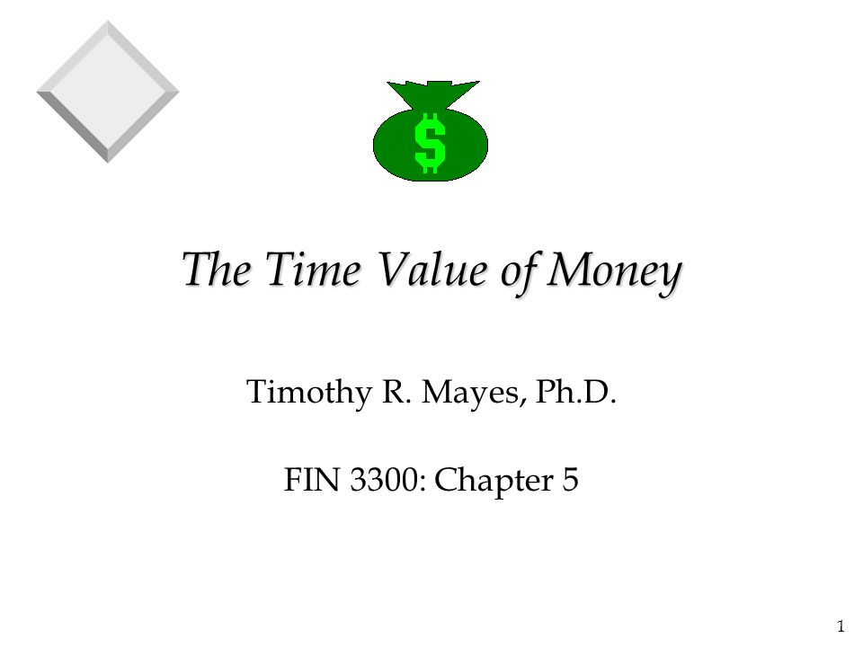 1 The Time Value of Money Timothy R. Mayes, Ph.D. FIN 3300: Chapter 5