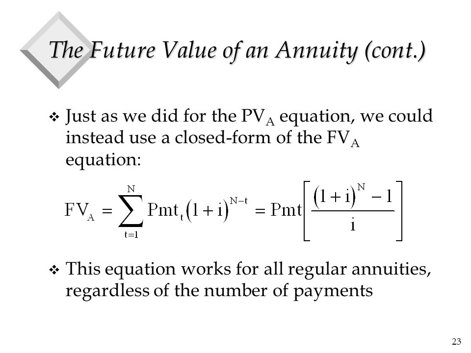 23 The Future Value of an Annuity (cont.) v Just as we did for the PV A equation, we could instead use a closed-form of the FV A equation: v This equation works for all regular annuities, regardless of the number of payments