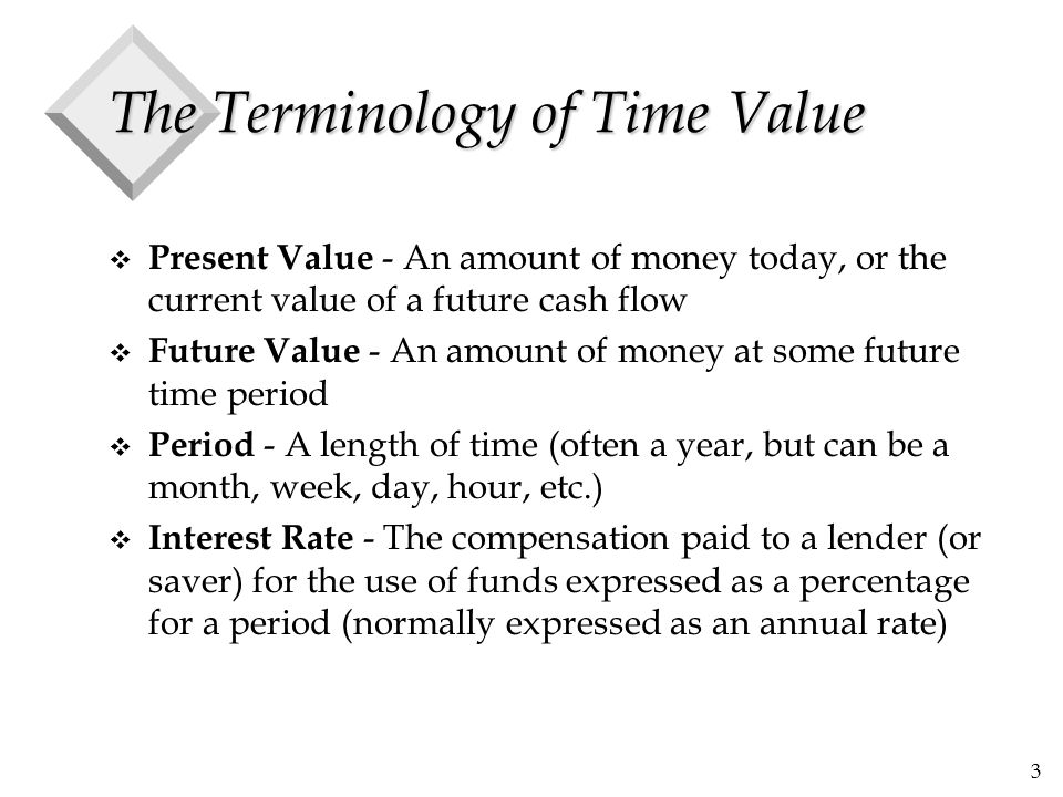 3 The Terminology of Time Value v Present Value - An amount of money today, or the current value of a future cash flow v Future Value - An amount of m