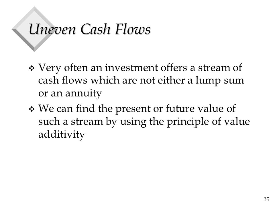 35 Uneven Cash Flows v Very often an investment offers a stream of cash flows which are not either a lump sum or an annuity v We can find the present