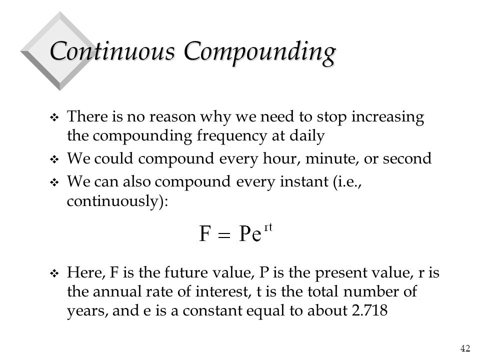 42 Continuous Compounding v There is no reason why we need to stop increasing the compounding frequency at daily v We could compound every hour, minut