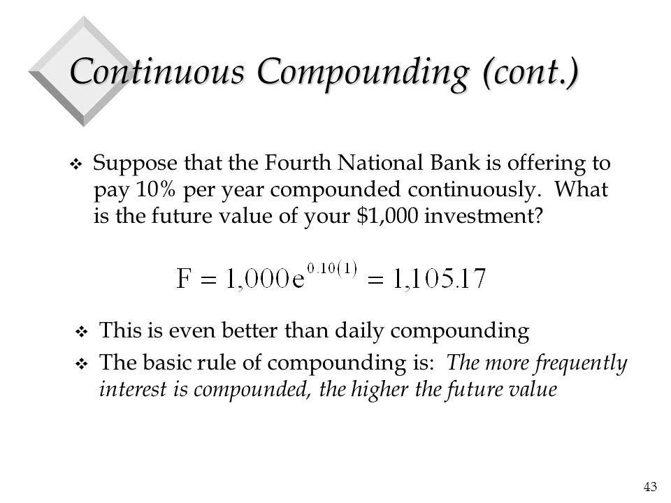 43 Continuous Compounding (cont.) v Suppose that the Fourth National Bank is offering to pay 10% per year compounded continuously. What is the future