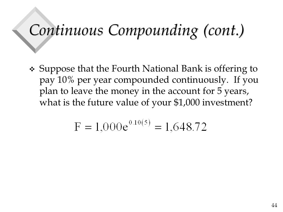 44 Continuous Compounding (cont.) v Suppose that the Fourth National Bank is offering to pay 10% per year compounded continuously. If you plan to leav