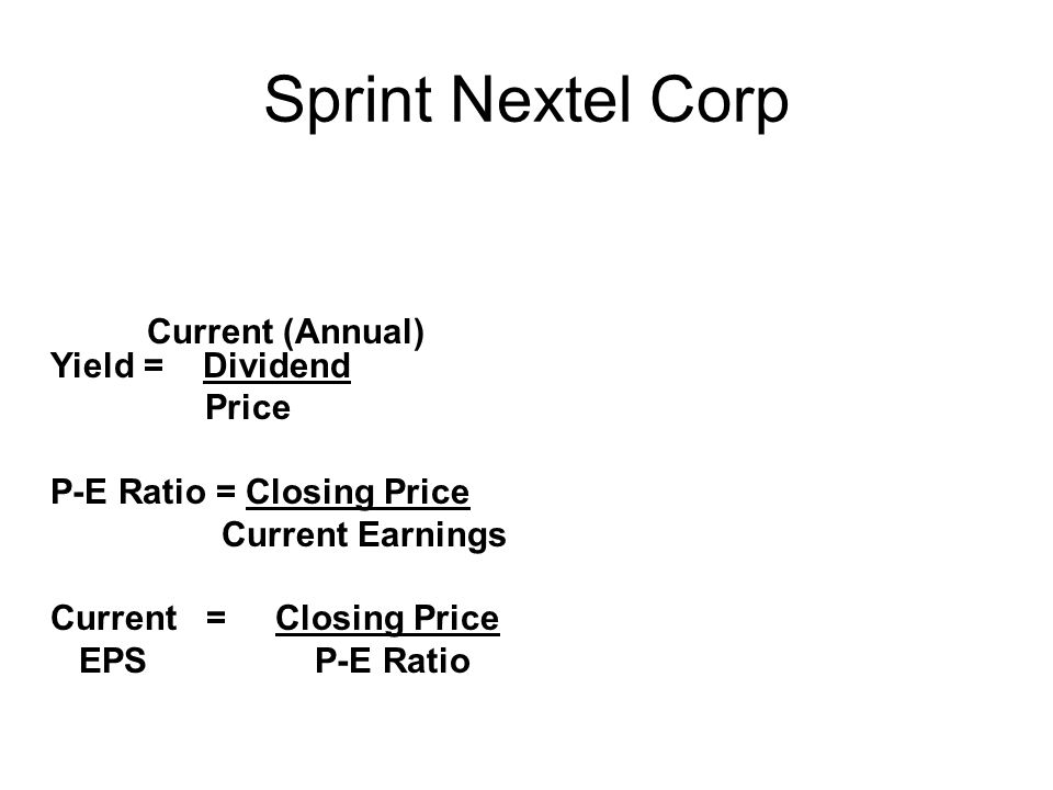 Sprint Nextel Corp Current (Annual) Yield = Dividend Price P-E Ratio = Closing Price Current Earnings Current = Closing Price EPS P-E Ratio