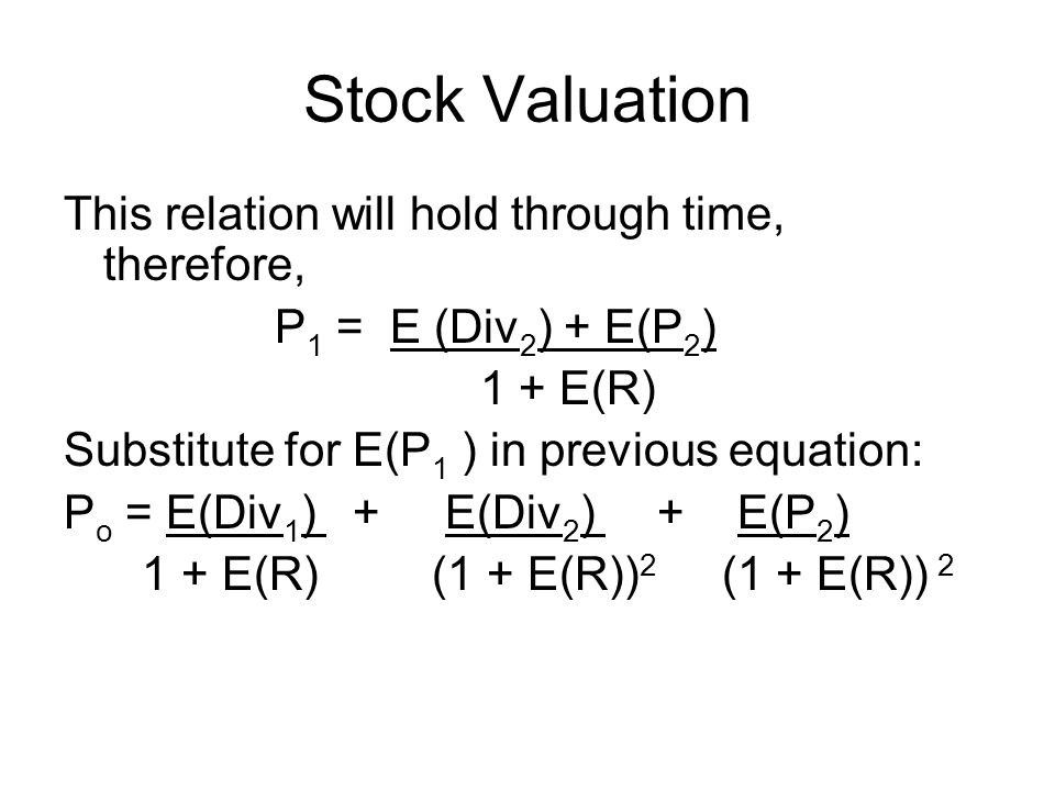 Stock Valuation This relation will hold through time, therefore, P 1 = E (Div 2 ) + E(P 2 ) 1 + E(R) Substitute for E(P 1 ) in previous equation: P o = E(Div 1 ) + E(Div 2 ) + E(P 2 ) 1 + E(R) (1 + E(R)) 2 (1 + E(R)) 2