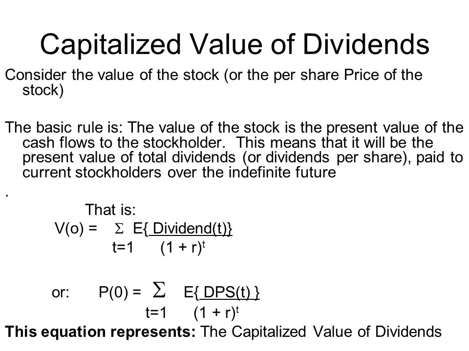 Consider the value of the stock (or the per share Price of the stock) The basic rule is: The value of the stock is the present value of the cash flows to the stockholder.