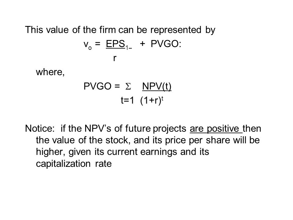 This value of the firm can be represented by v o = EPS 1 + PVGO: r where, PVGO =  NPV(t) t=1 (1+r) t Notice: if the NPV's of future projects are posi