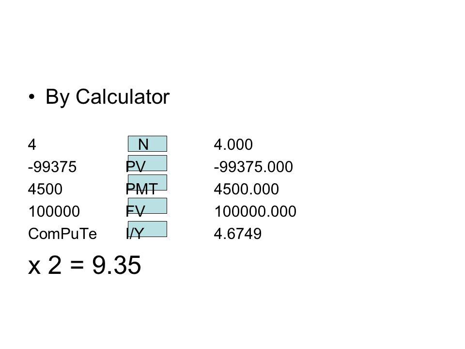 By Calculator 4 N4.000 -99375 PV -99375.000 4500 PMT 4500.000 100000 FV 100000.000 ComPuTe I/Y 4.6749 x 2 = 9.35