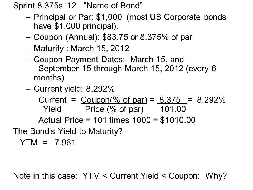 "Sprint 8.375s '12 ""Name of Bond"" –Principal or Par: $1,000 (most US Corporate bonds have $1,000 principal). –Coupon (Annual): $83.75 or 8.375% of par"