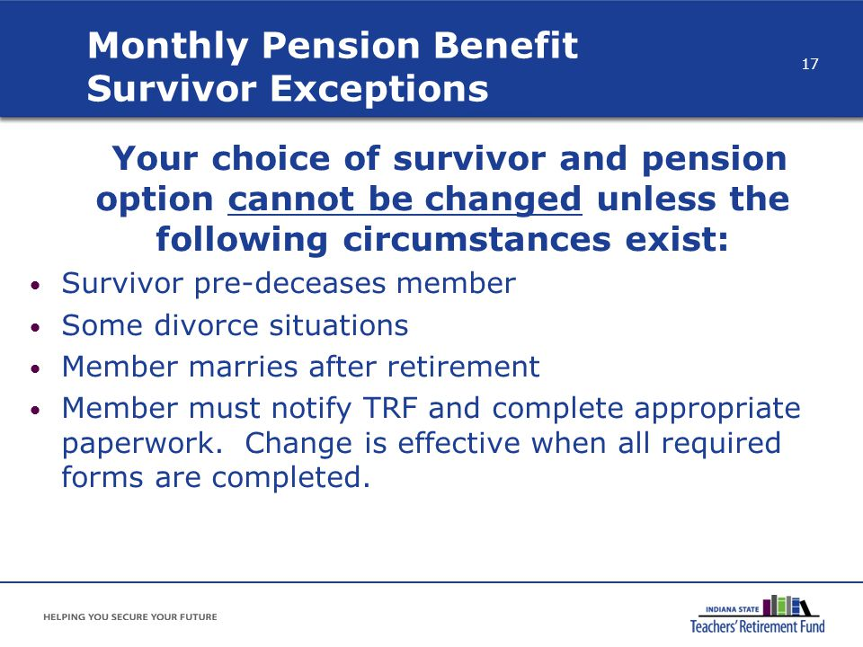 Your choice of survivor and pension option cannot be changed unless the following circumstances exist: Survivor pre-deceases member Some divorce situa