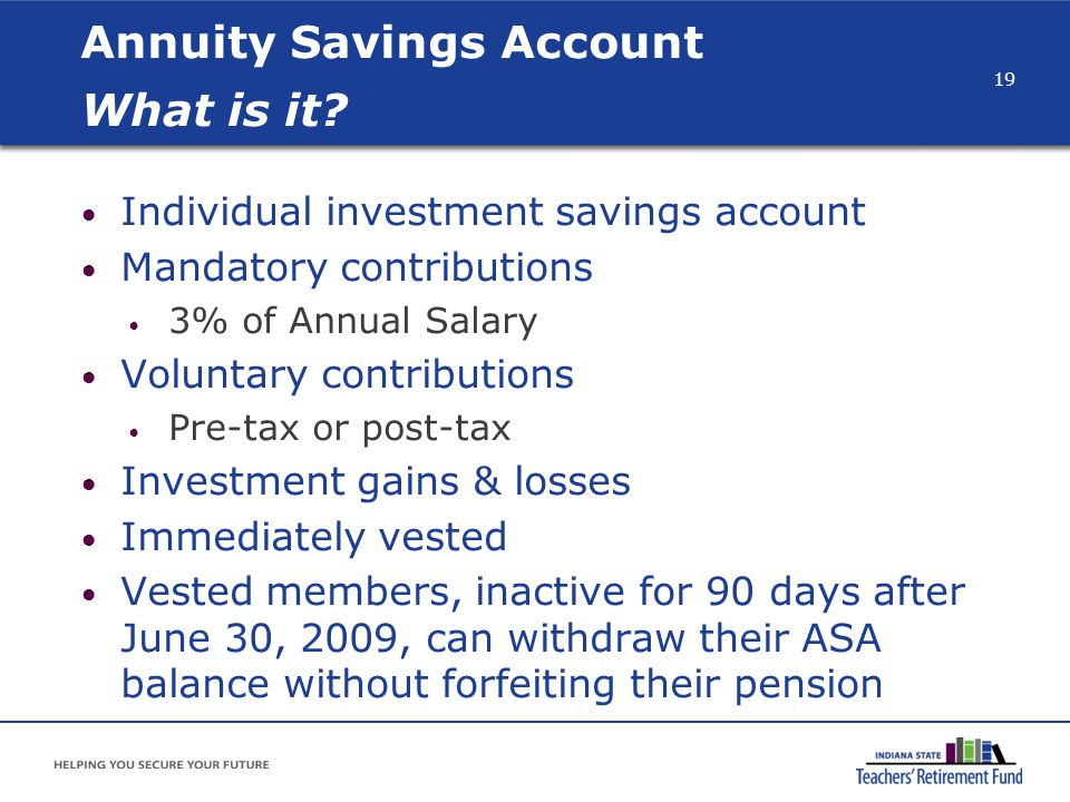 Annuity Savings Account What is it? Individual investment savings account Mandatory contributions 3% of Annual Salary Voluntary contributions Pre-tax
