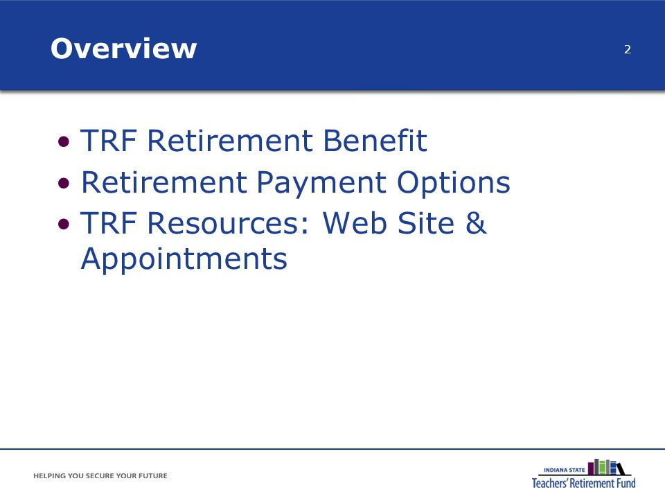 TRF Benefit Appointments One-on-one appointment to discuss personal benefit and payment options Schedule approximately two years prior to anticipated retirement date Call TRF: (888) 286-3544 or (317) 232-3860 Benefit appointment options Indianapolis TRF office Phone call TRF comes to your school 33