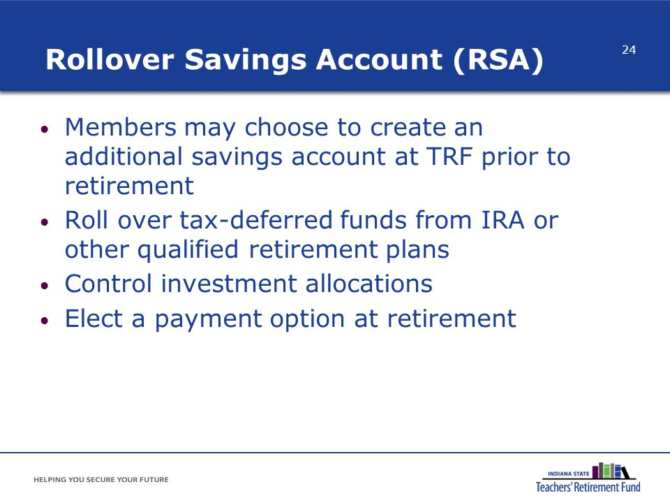 Rollover Savings Account (RSA) Members may choose to create an additional savings account at TRF prior to retirement Roll over tax-deferred funds from