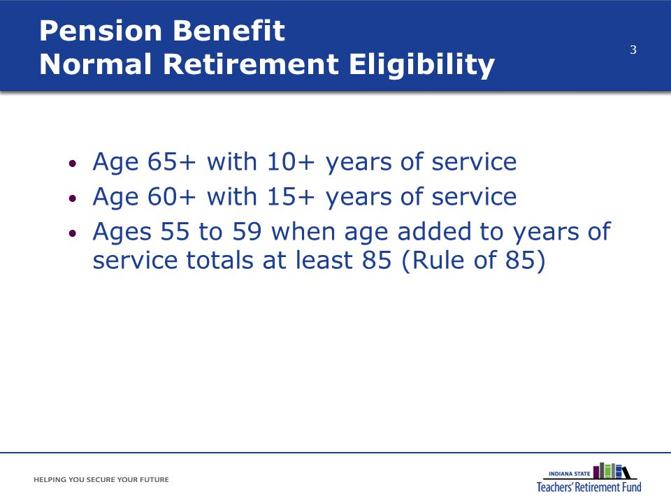 Pension Benefit Normal Retirement Eligibility Age 65+ with 10+ years of service Age 60+ with 15+ years of service Ages 55 to 59 when age added to year