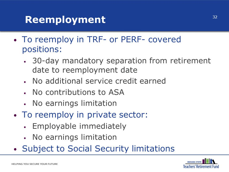 Reemployment To reemploy in TRF- or PERF- covered positions: 30-day mandatory separation from retirement date to reemployment date No additional servi