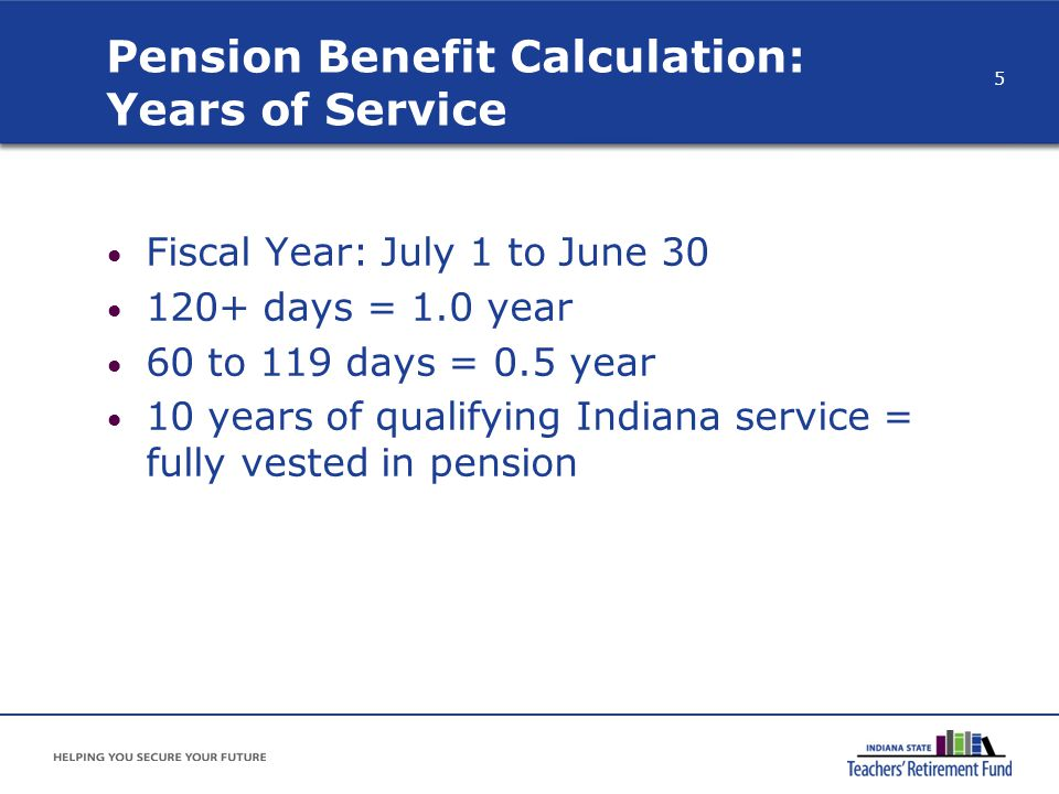 Pension Benefit Calculation: Years of Service Fiscal Year: July 1 to June 30 120+ days = 1.0 year 60 to 119 days = 0.5 year 10 years of qualifying Ind