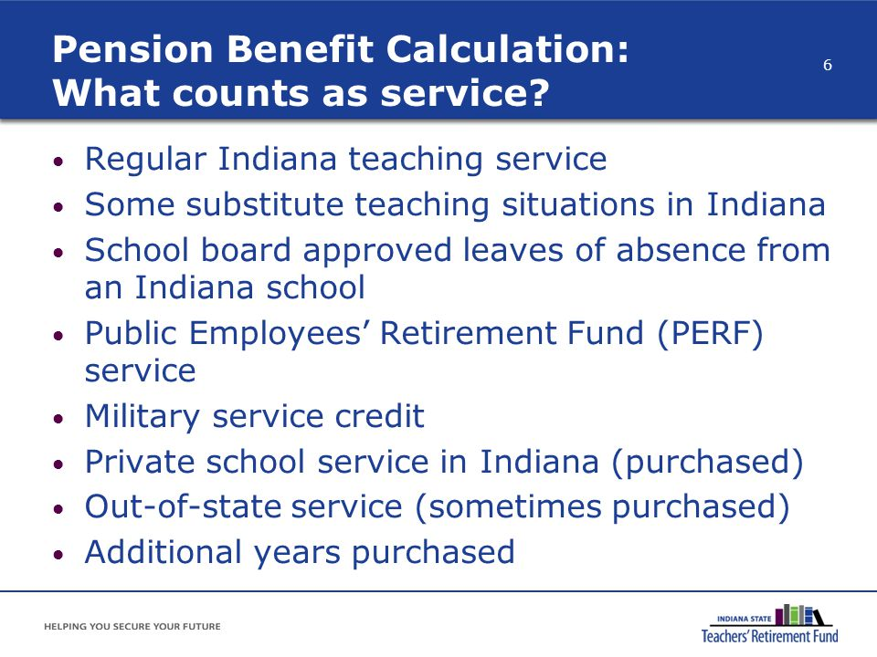 Pension Benefit Calculation: What counts as service? Regular Indiana teaching service Some substitute teaching situations in Indiana School board appr