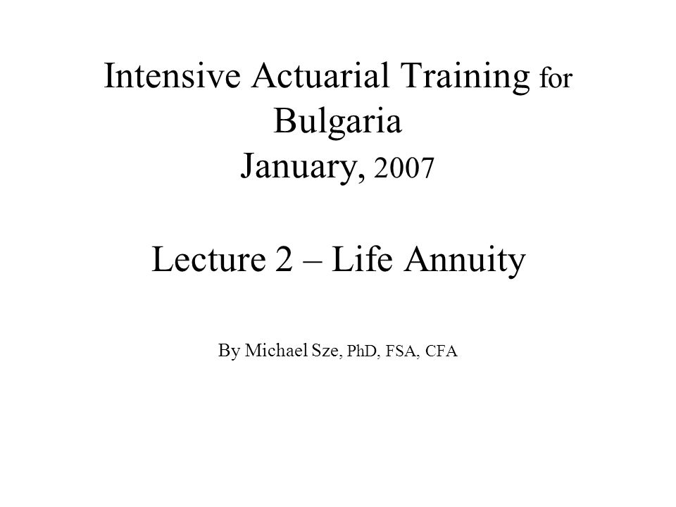 Intensive Actuarial Training for Bulgaria January, 2007 Lecture 2 – Life Annuity By Michael Sze, PhD, FSA, CFA