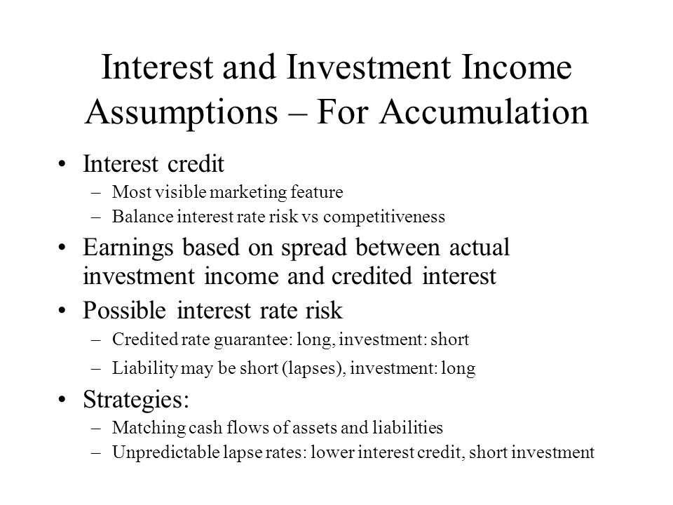 Interest and Investment Income Assumptions – For Accumulation Interest credit –Most visible marketing feature –Balance interest rate risk vs competitiveness Earnings based on spread between actual investment income and credited interest Possible interest rate risk –Credited rate guarantee: long, investment: short –Liability may be short (lapses), investment: long Strategies: –Matching cash flows of assets and liabilities –Unpredictable lapse rates: lower interest credit, short investment