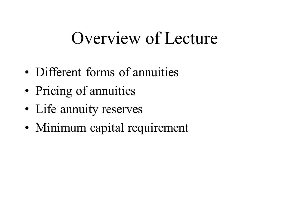 Overview of Lecture Different forms of annuities Pricing of annuities Life annuity reserves Minimum capital requirement