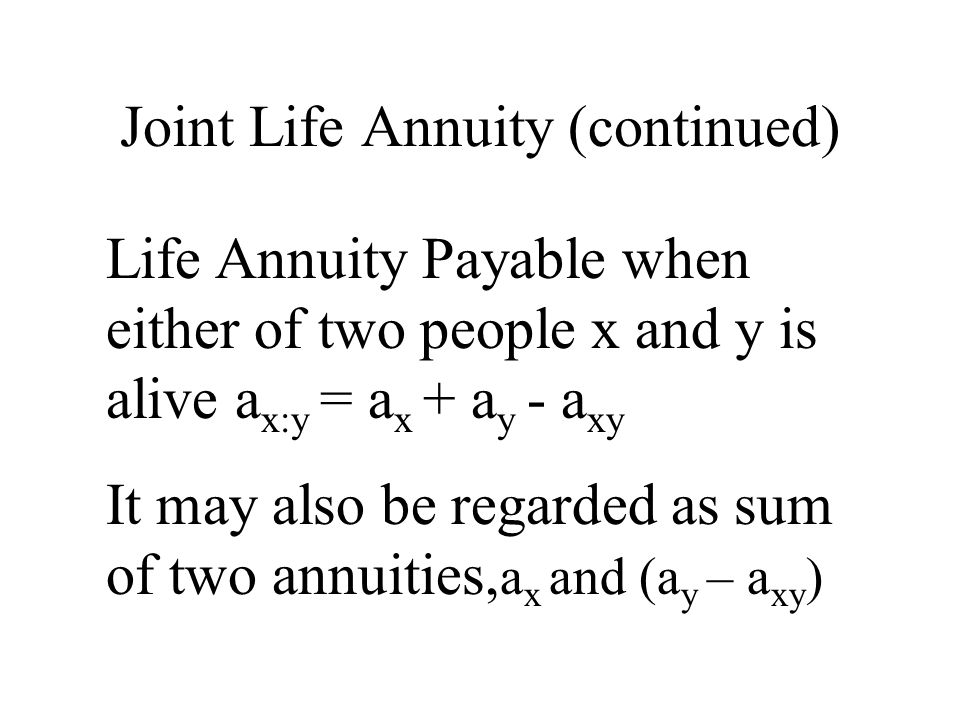 Joint Life Annuity (continued) Life Annuity Payable when either of two people x and y is alive a x:y = a x + a y - a xy It may also be regarded as sum of two annuities, a x and (a y – a xy )