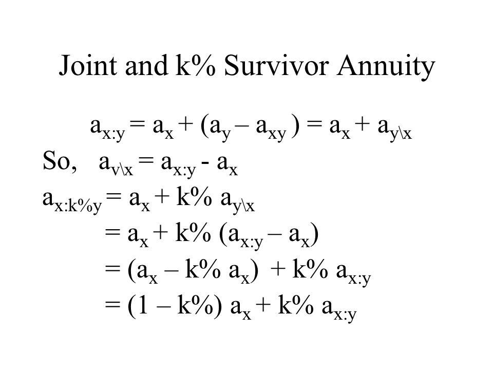 Joint and k% Survivor Annuity a x:y = a x + (a y – a xy ) = a x + a y\x So, a v\x = a x:y - a x a x:k%y = a x + k% a y\x = a x + k% (a x:y – a x ) = (a x – k% a x ) + k% a x:y = (1 – k%) a x + k% a x:y
