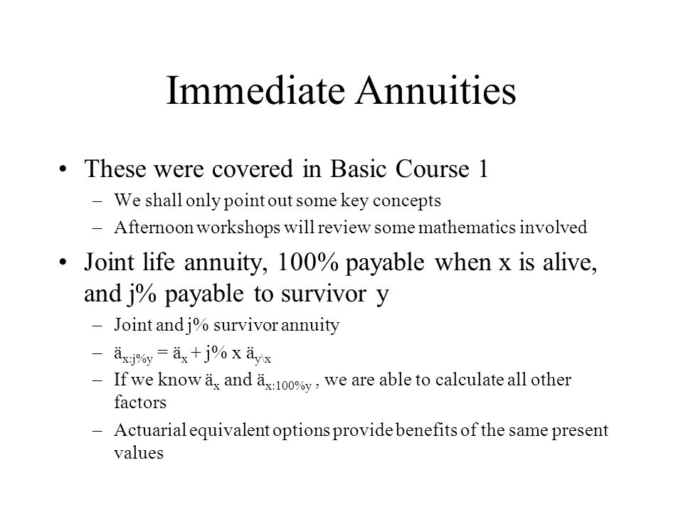 Immediate Annuities These were covered in Basic Course 1 –We shall only point out some key concepts –Afternoon workshops will review some mathematics involved Joint life annuity, 100% payable when x is alive, and j% payable to survivor y –Joint and j% survivor annuity –ä x:j%y = ä x + j% x ä y\x –If we know ä x and ä x:100%y, we are able to calculate all other factors –Actuarial equivalent options provide benefits of the same present values