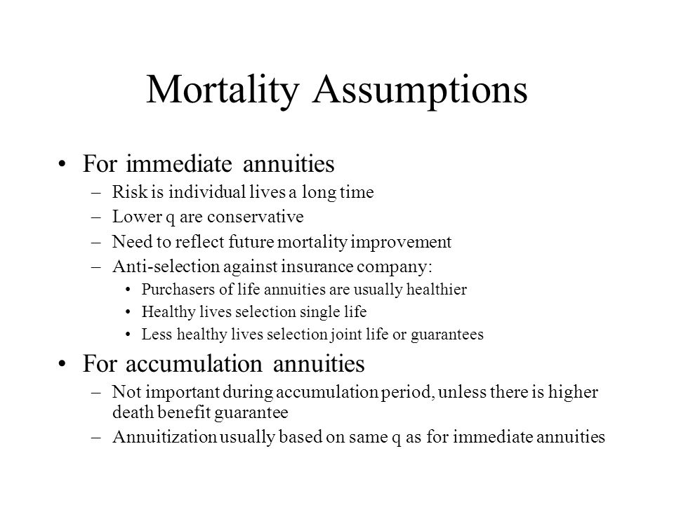 Mortality Assumptions For immediate annuities –Risk is individual lives a long time –Lower q are conservative –Need to reflect future mortality improvement –Anti-selection against insurance company: Purchasers of life annuities are usually healthier Healthy lives selection single life Less healthy lives selection joint life or guarantees For accumulation annuities –Not important during accumulation period, unless there is higher death benefit guarantee –Annuitization usually based on same q as for immediate annuities