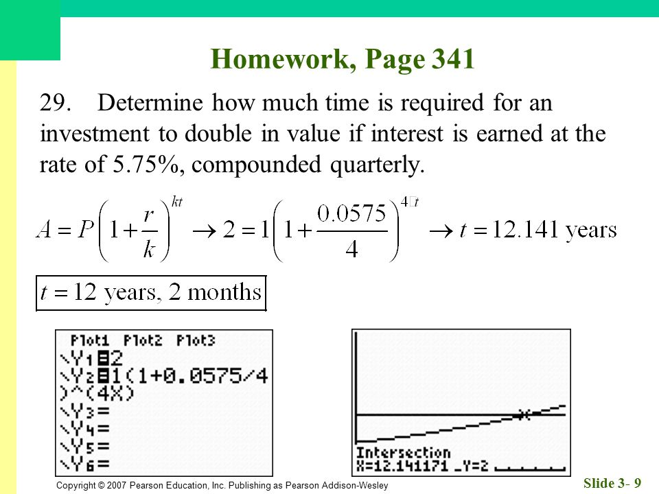 Copyright © 2007 Pearson Education, Inc. Publishing as Pearson Addison-Wesley Slide 3- 9 Homework, Page 341 29. Determine how much time is required fo
