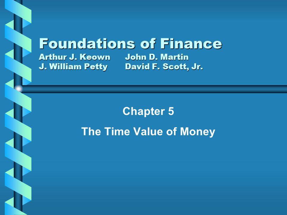 Chapter 5 The Time Value of Money Foundations of Finance Arthur J. KeownJohn D. Martin J. William PettyDavid F. Scott, Jr.