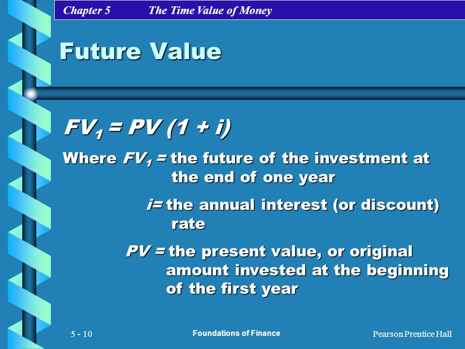 Chapter 5 The Time Value of Money Pearson Prentice Hall Foundations of Finance 5 - 10 Future Value FV 1 = PV (1 + i) Where FV 1 = the future of the in