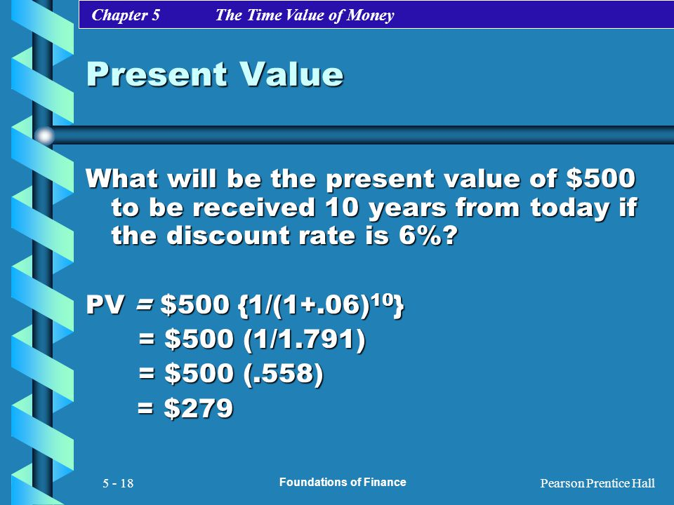 Chapter 5 The Time Value of Money Pearson Prentice Hall Foundations of Finance 5 - 18 Present Value What will be the present value of $500 to be recei