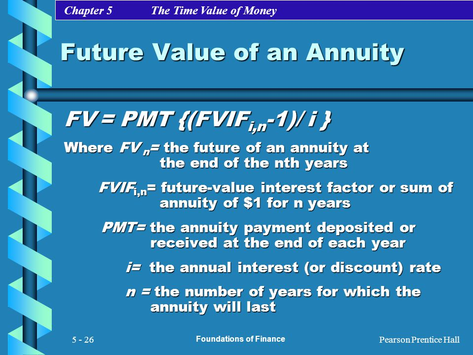 Chapter 5 The Time Value of Money Pearson Prentice Hall Foundations of Finance 5 - 26 Future Value of an Annuity FV = PMT {(FVIF i,n -1)/ i } Where FV