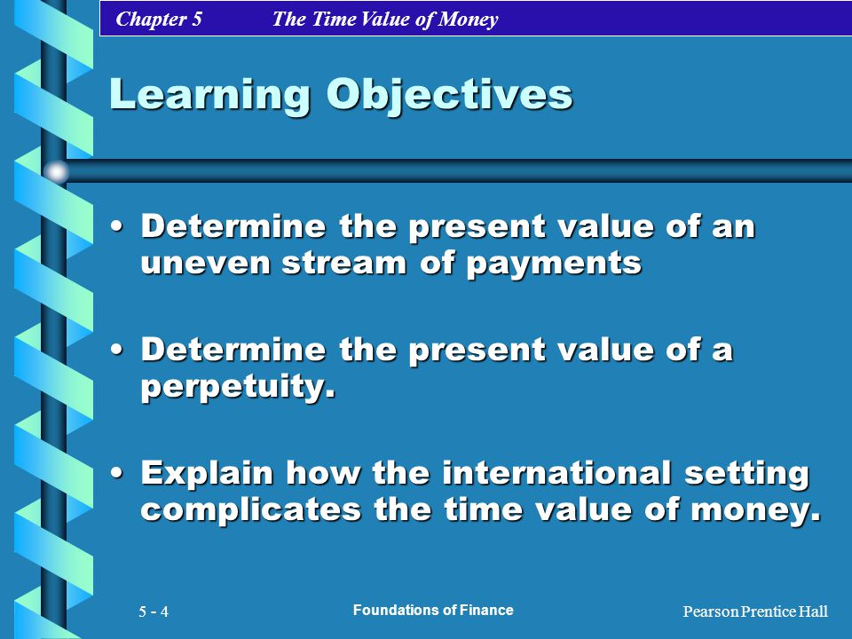 Chapter 5 The Time Value of Money Pearson Prentice Hall Foundations of Finance 5 - 4 Learning Objectives Determine the present value of an uneven stre