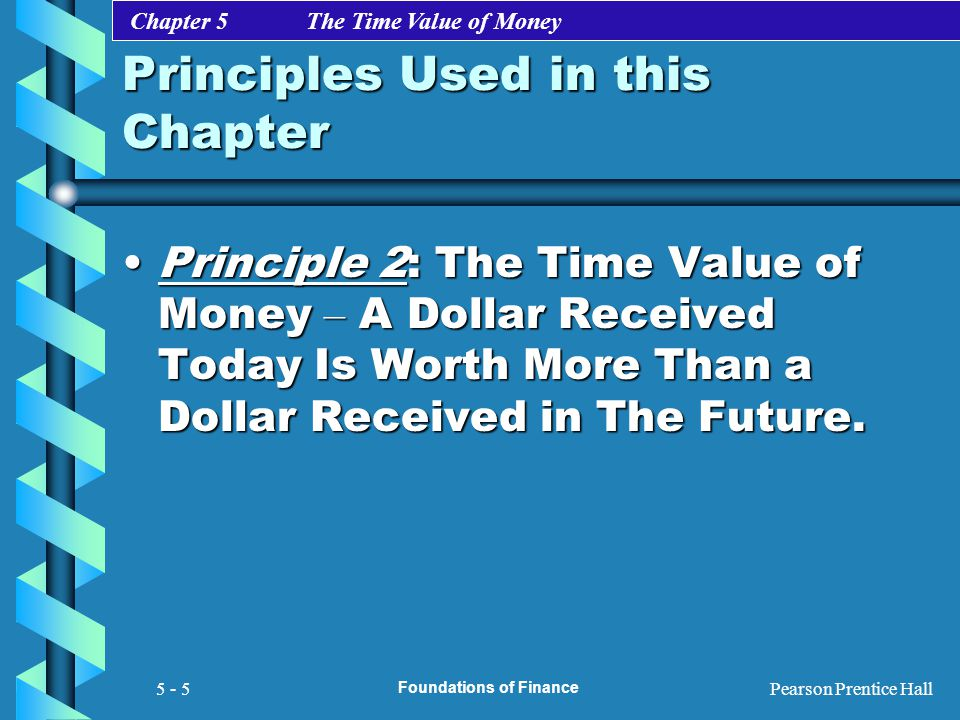 Chapter 5 The Time Value of Money Pearson Prentice Hall Foundations of Finance 5 - 5 Principles Used in this Chapter Principle 2: The Time Value of Mo