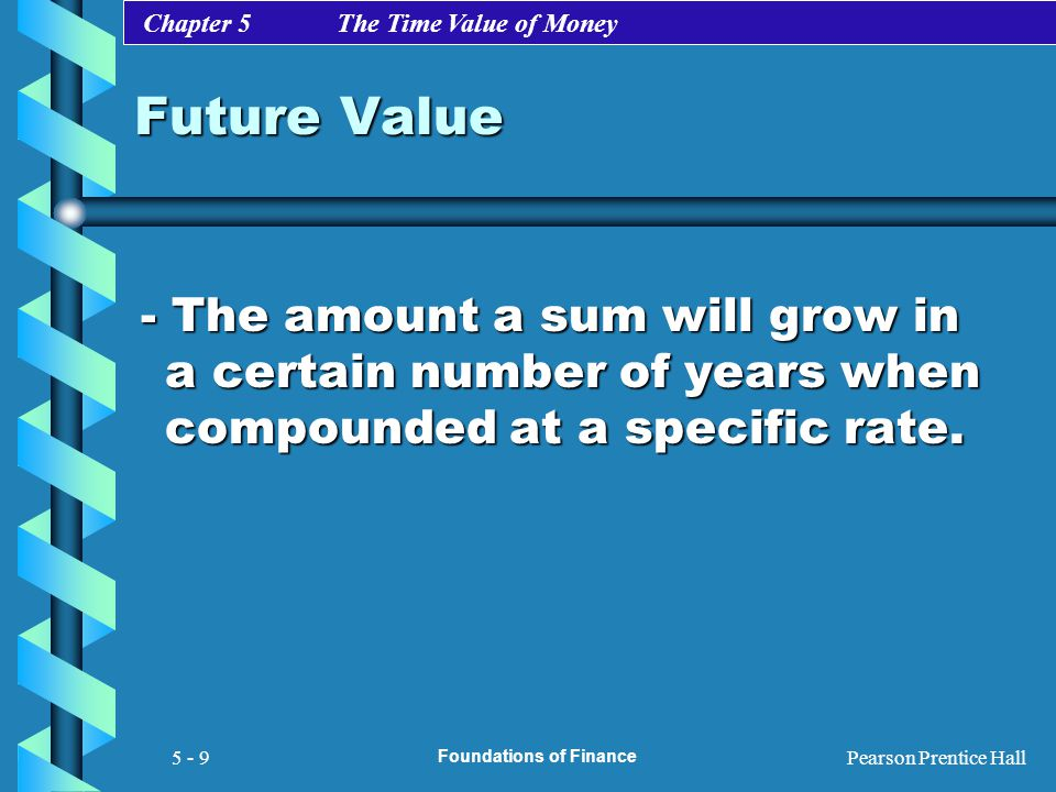 Chapter 5 The Time Value of Money Pearson Prentice Hall Foundations of Finance 5 - 9 Future Value - The amount a sum will grow in a certain number of