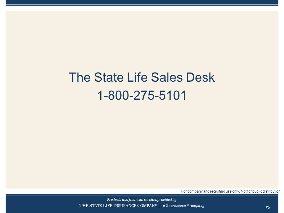 Products and financial services provided by T HE S TATE L IFE I NSURANCE C OMPANY | a O NE A MERICA ® company The State Life Sales Desk 1-800-275-5101