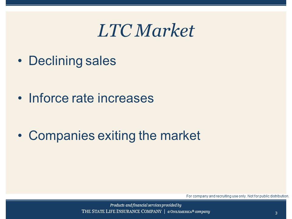 Products and financial services provided by T HE S TATE L IFE I NSURANCE C OMPANY | a O NE A MERICA ® company LTC Market Declining sales Inforce rate