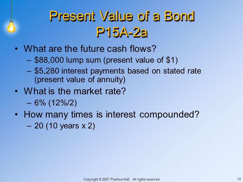 Copyright © 2007 Prentice-Hall. All rights reserved 13 Present Value of a Bond P15A-2a What are the future cash flows? –$88,000 lump sum (present valu