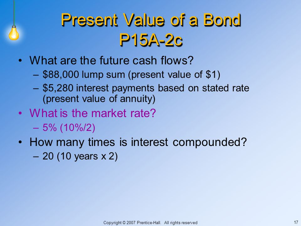 Copyright © 2007 Prentice-Hall. All rights reserved 17 Present Value of a Bond P15A-2c What are the future cash flows? –$88,000 lump sum (present valu