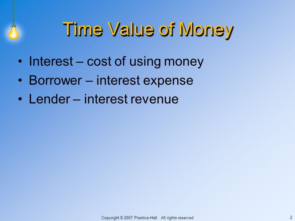 Copyright © 2007 Prentice-Hall. All rights reserved 2 Time Value of Money Interest – cost of using money Borrower – interest expense Lender – interest