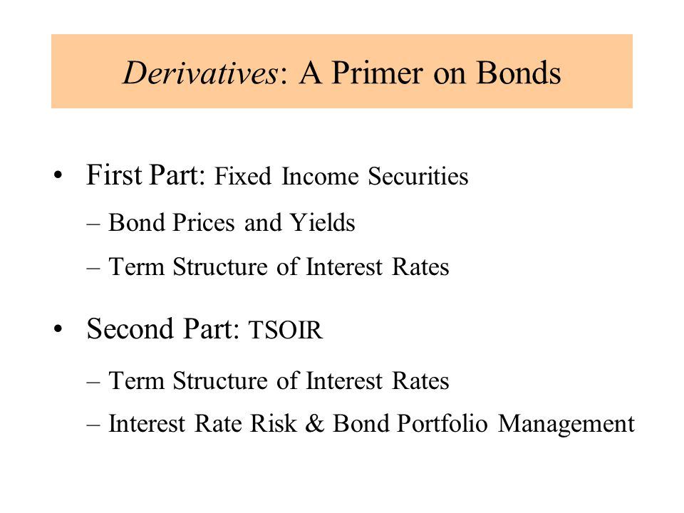 Derivatives: A Primer on Bonds First Part: Fixed Income Securities –Bond Prices and Yields –Term Structure of Interest Rates Second Part: TSOIR –Term