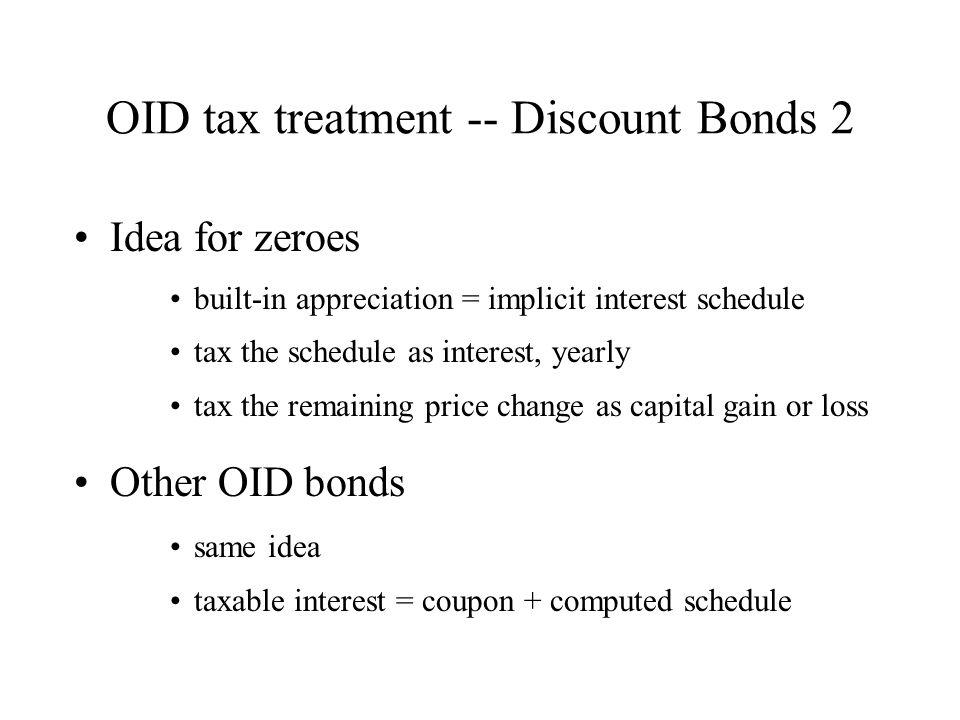 OID tax treatment -- Discount Bonds 2 Idea for zeroes built-in appreciation = implicit interest schedule tax the schedule as interest, yearly tax the