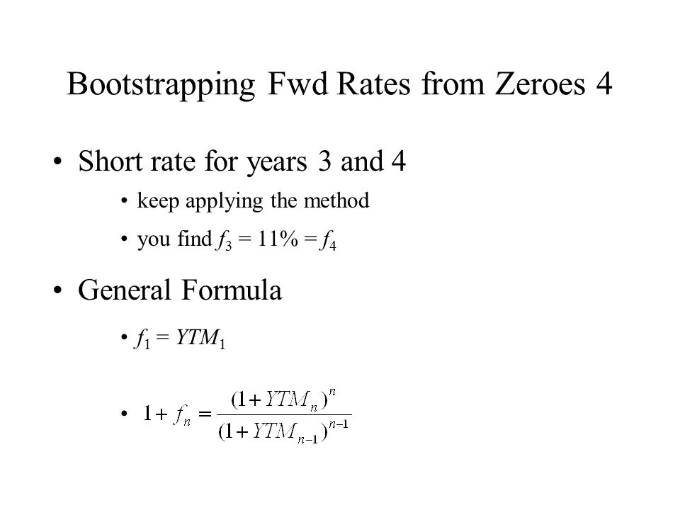 Bootstrapping Fwd Rates from Zeroes 4 Short rate for years 3 and 4 keep applying the method you find f 3 = 11% = f 4 General Formula f 1 = YTM 1