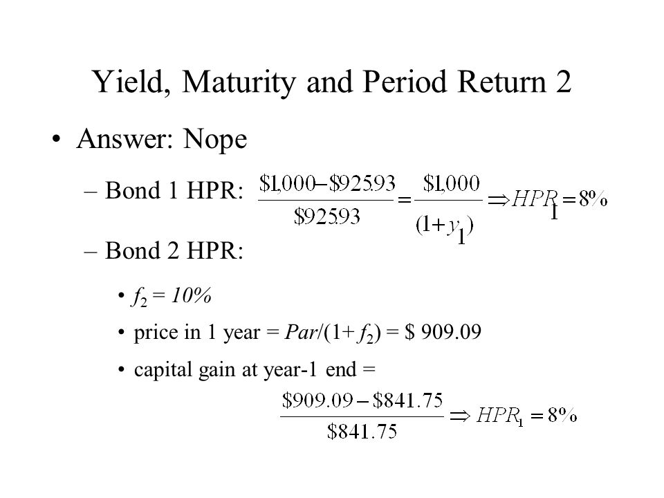 Yield, Maturity and Period Return 2 Answer: Nope –Bond 1 HPR: –Bond 2 HPR: f 2 = 10% price in 1 year = Par/(1+ f 2 ) = $ 909.09 capital gain at year-1