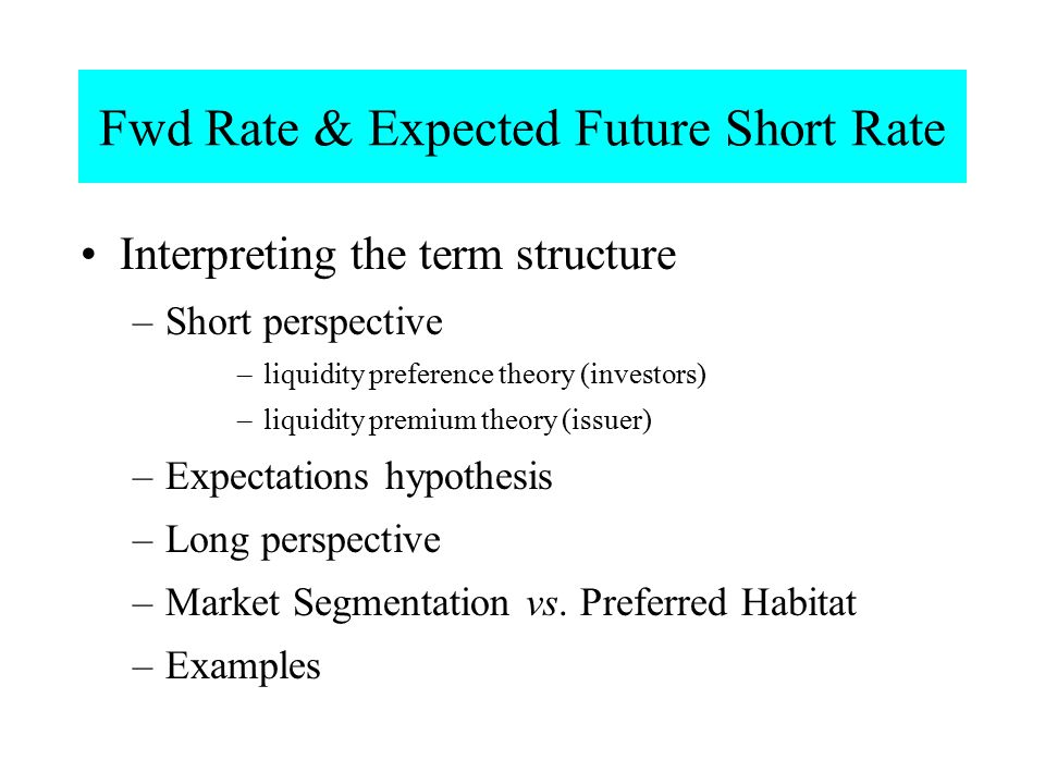 Fwd Rate & Expected Future Short Rate Interpreting the term structure –Short perspective –liquidity preference theory (investors) –liquidity premium t