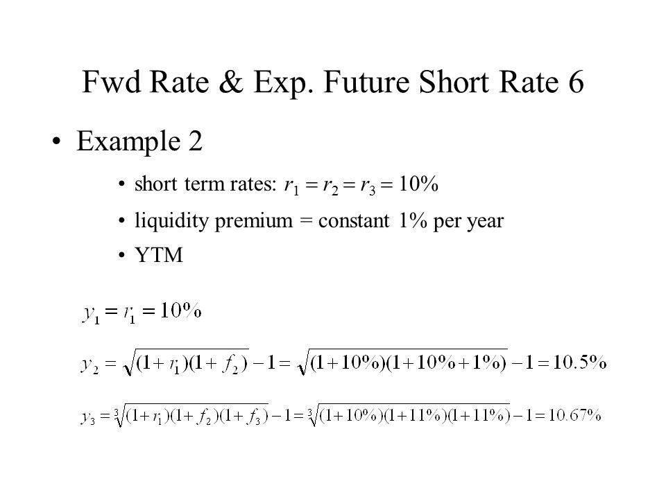 Fwd Rate & Exp. Future Short Rate 6 Example 2 short term rates: r 1  r 2  r 3  10% liquidity premium = constant 1% per year YTM