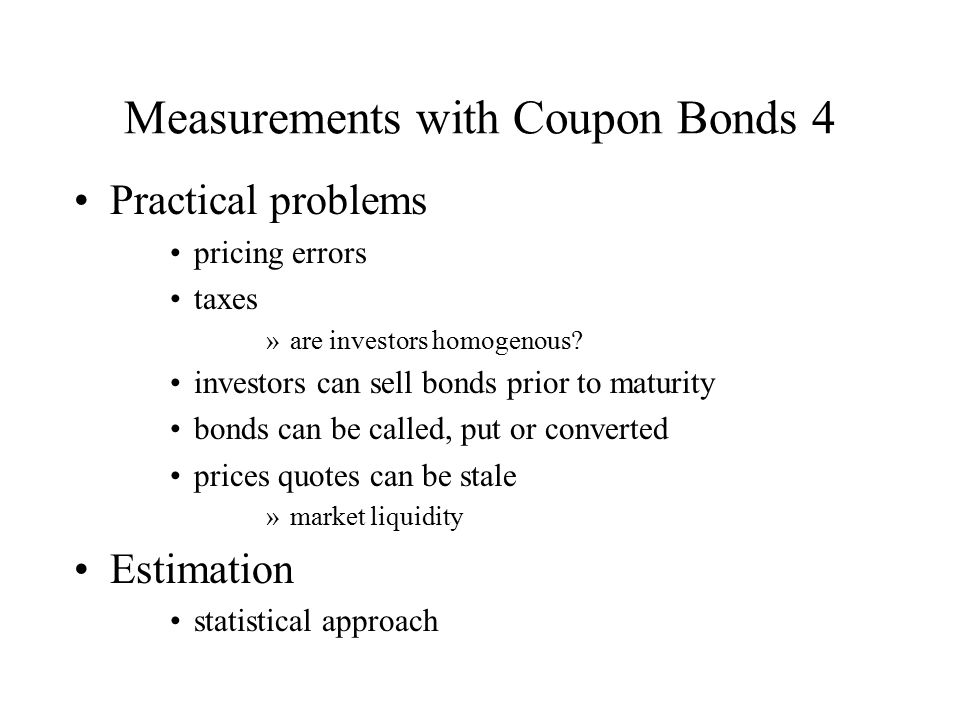 Measurements with Coupon Bonds 4 Practical problems pricing errors taxes »are investors homogenous? investors can sell bonds prior to maturity bonds c