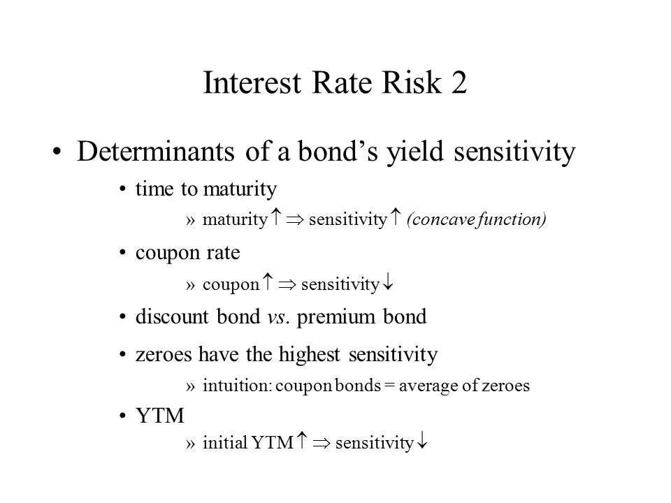 Interest Rate Risk 2 Determinants of a bond's yield sensitivity time to maturity »maturity  sensitivity  (concave function) coupon rate »coupon 