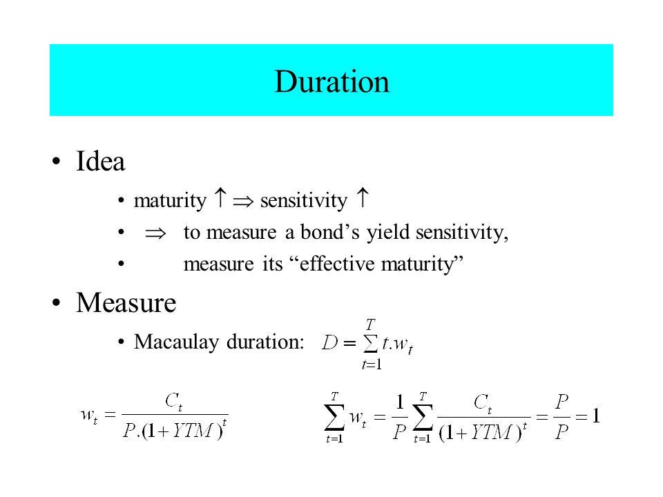 "Duration Idea maturity  sensitivity   to measure a bond's yield sensitivity, measure its ""effective maturity"" Measure Macaulay duration:"